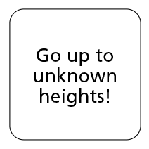 Go up to unknown heights!